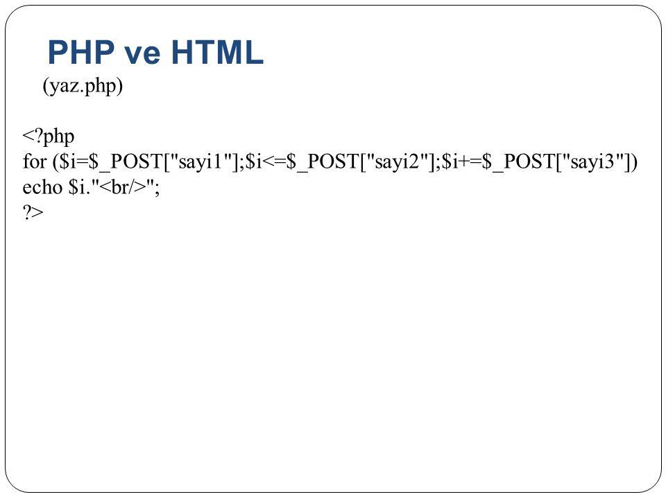 PHP ve HTML (yaz.php) < php for ($i=$_POST[ sayi1 ];$i<=$_POST[ sayi2 ];$i+=$_POST[ sayi3 ]) echo $i. <br/> ; >
